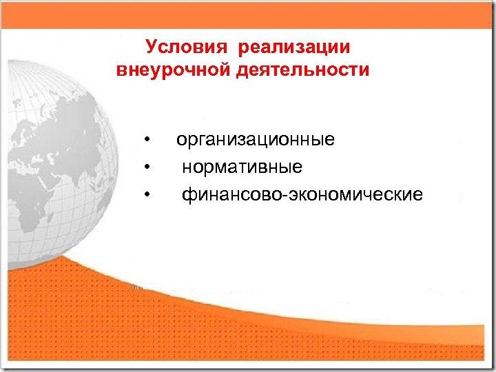 Условия реализации внеурочной деятельности • • • организационные нормативные финансово-экономические