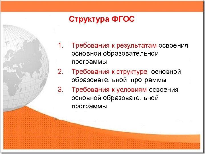 Структура ФГОС 1. 2. 3. Требования к результатам освоения основной образовательной программы Требования к