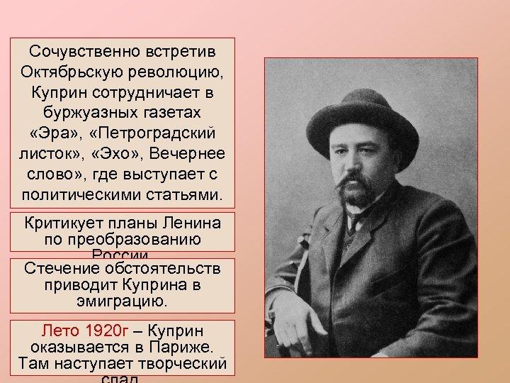 Сочувственно встретив Октябрьскую революцию, Куприн сотрудничает в буржуазных газетах «Эра» , «Петроградский листок» ,
