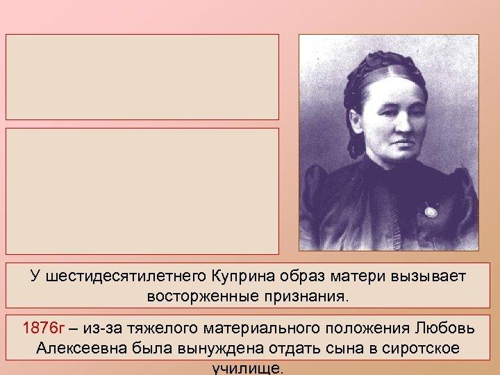 У шестидесятилетнего Куприна образ матери вызывает восторженные признания. 1876 г – из-за тяжелого материального