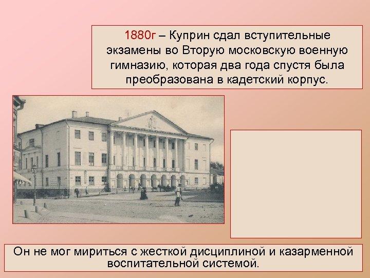 1880 г – Куприн сдал вступительные экзамены во Вторую московскую военную гимназию, которая два