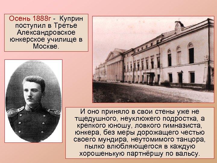 Осень 1888 г - Куприн поступил в Третье Александровское юнкерское училище в Москве. И