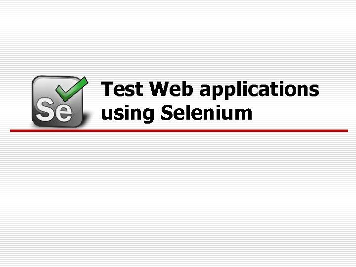 Test Web applications using Selenium