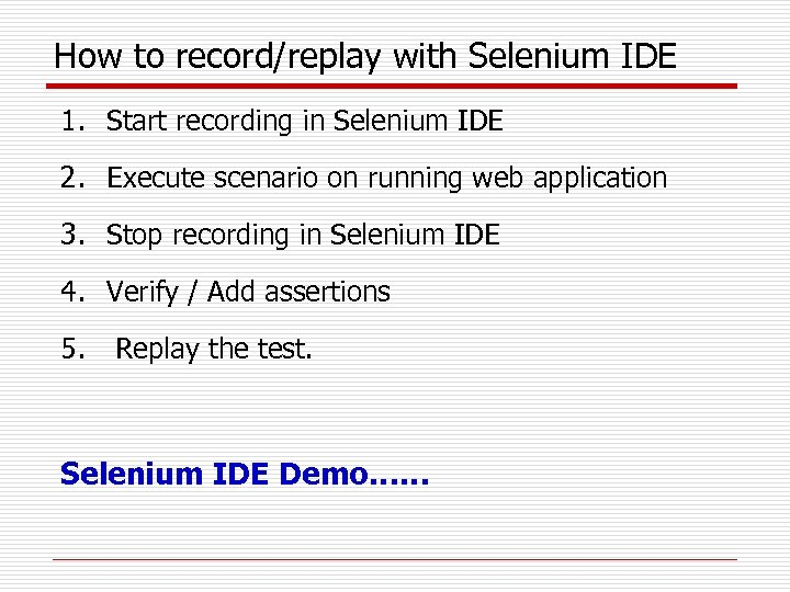 How to record/replay with Selenium IDE 1. Start recording in Selenium IDE 2. Execute