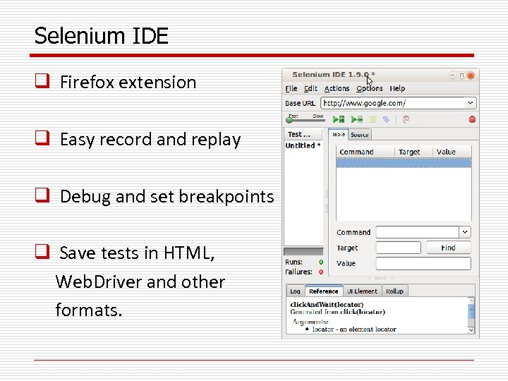 Selenium IDE q Firefox extension q Easy record and replay q Debug and set