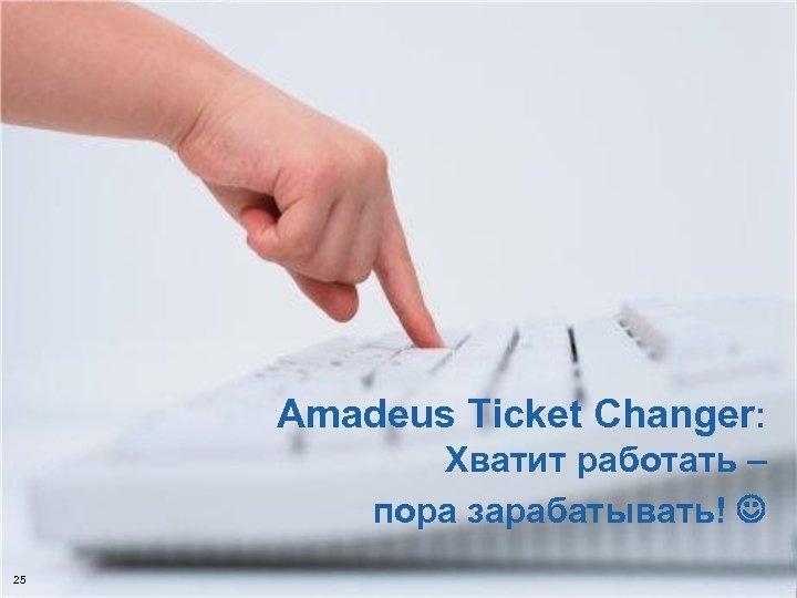 Хватит работать – пора зарабатывать! 25 © 2006 Amadeus IT Group SA Amadeus Ticket