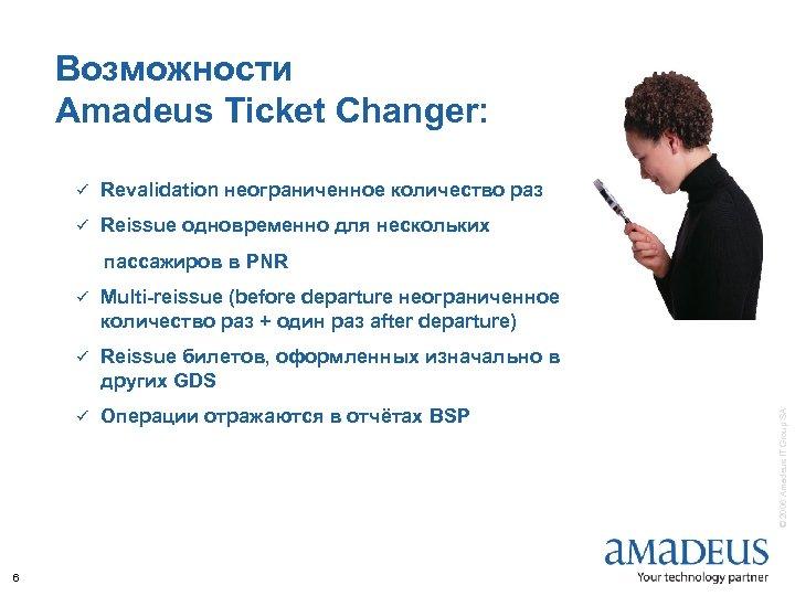 Возможности Amadeus Ticket Changer: ü Revalidation неограниченное количество раз ü Reissue одновременно для нескольких