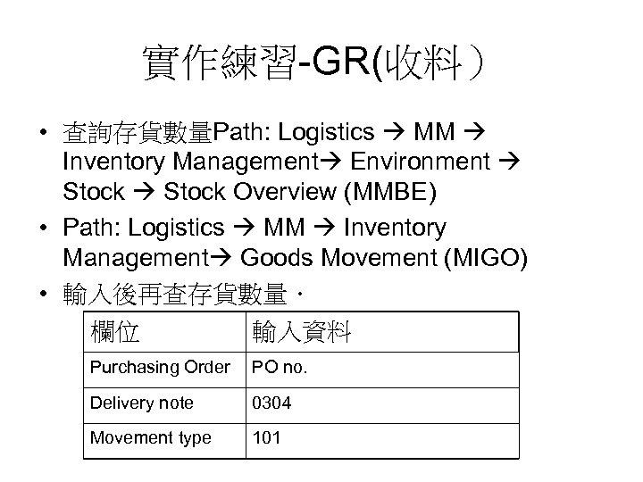 實作練習-GR(收料) • 查詢存貨數量Path: Logistics MM Inventory Management Environment Stock Overview (MMBE) • Path: Logistics