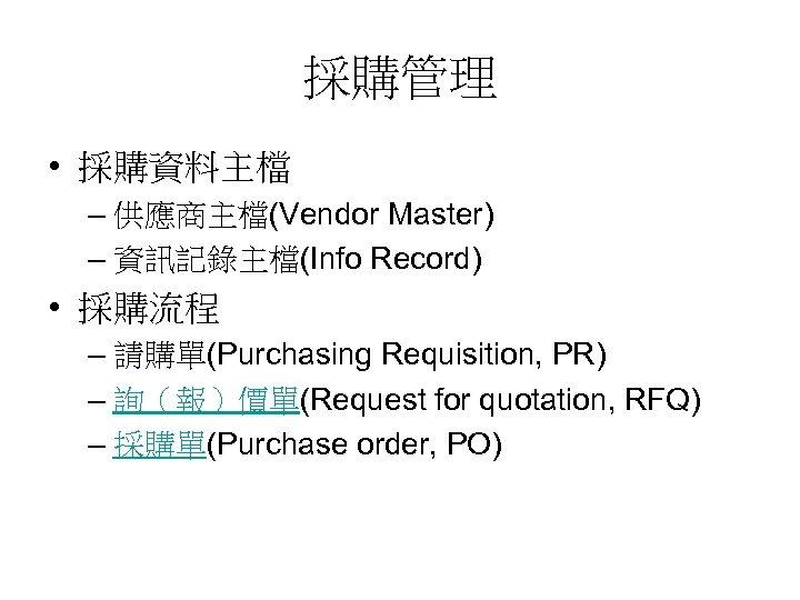 採購管理 • 採購資料主檔 – 供應商主檔(Vendor Master) – 資訊記錄主檔(Info Record) • 採購流程 – 請購單(Purchasing Requisition,