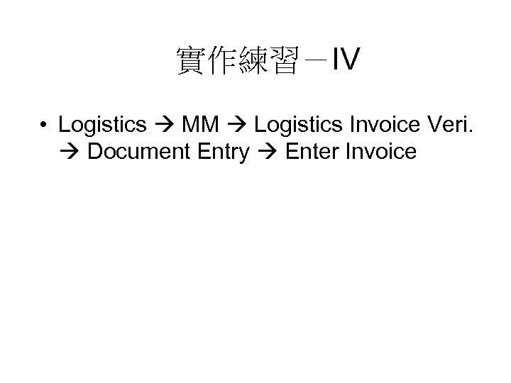 實作練習-IV • Logistics MM Logistics Invoice Veri. Document Entry Enter Invoice