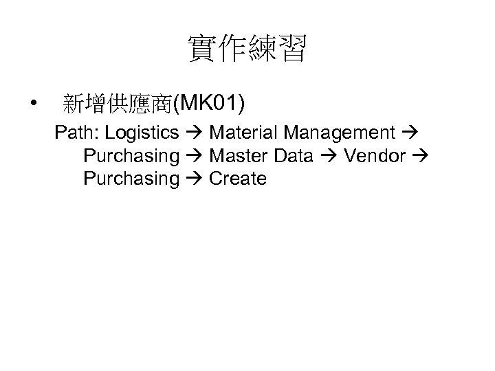 實作練習 • 新增供應商(MK 01) Path: Logistics Material Management Purchasing Master Data Vendor Purchasing Create