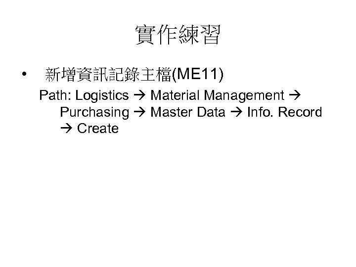 實作練習 • 新增資訊記錄主檔(ME 11) Path: Logistics Material Management Purchasing Master Data Info. Record Create