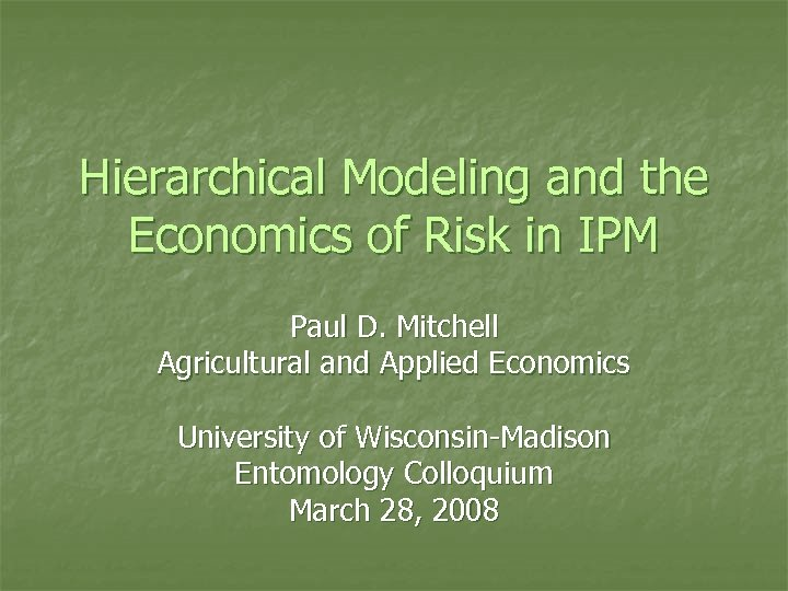 Hierarchical Modeling and the Economics of Risk in IPM Paul D. Mitchell Agricultural and