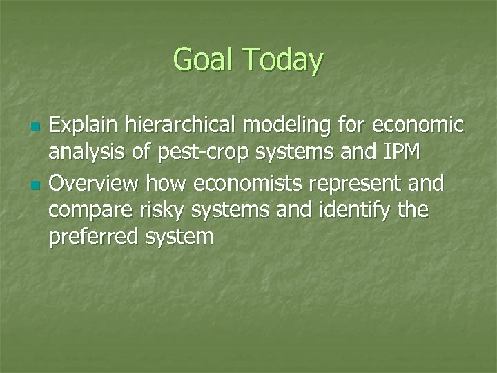 Goal Today n n Explain hierarchical modeling for economic analysis of pest-crop systems and
