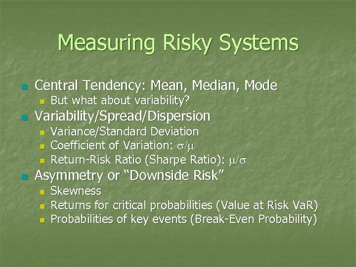 Measuring Risky Systems n Central Tendency: Mean, Median, Mode n n Variability/Spread/Dispersion n n