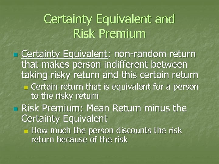 Certainty Equivalent and Risk Premium n Certainty Equivalent: non-random return that makes person indifferent