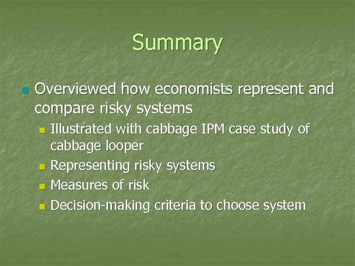 Summary n Overviewed how economists represent and compare risky systems Illustrated with cabbage IPM