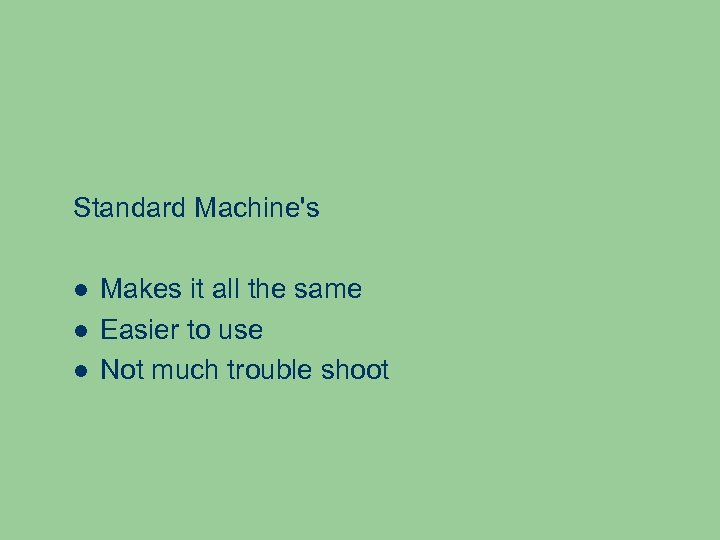 Standard Machine's Makes it all the same Easier to use Not much trouble shoot