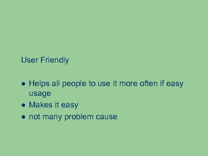 User Friendly Helps all people to use it more often if easy usage Makes