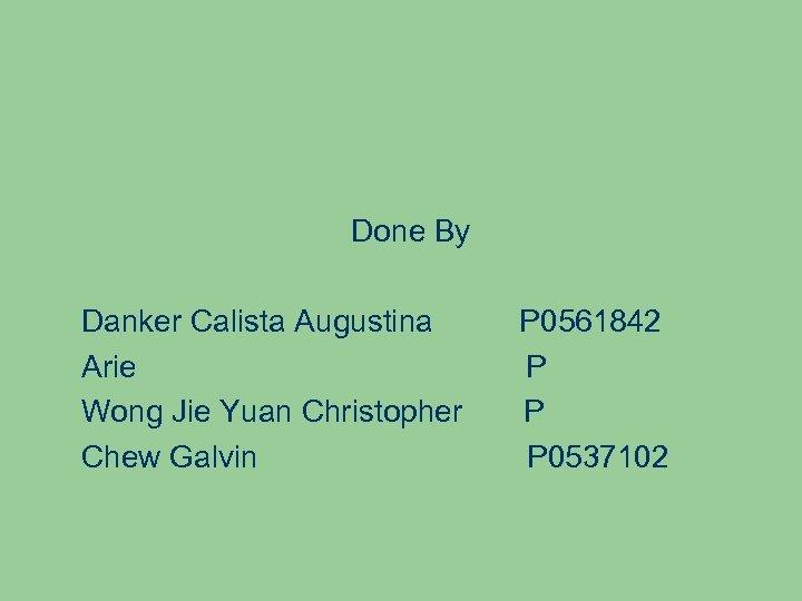 Done By Danker Calista Augustina Arie Wong Jie Yuan Christopher Chew Galvin P 0561842