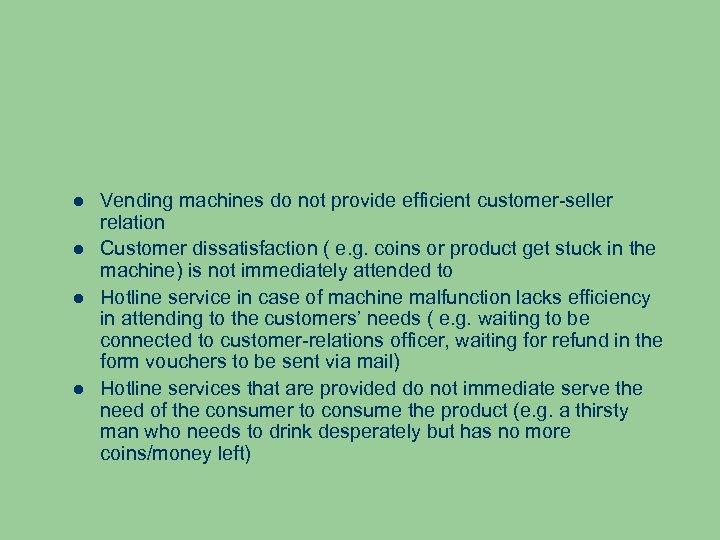 Vending machines do not provide efficient customer-seller relation Customer dissatisfaction ( e. g.