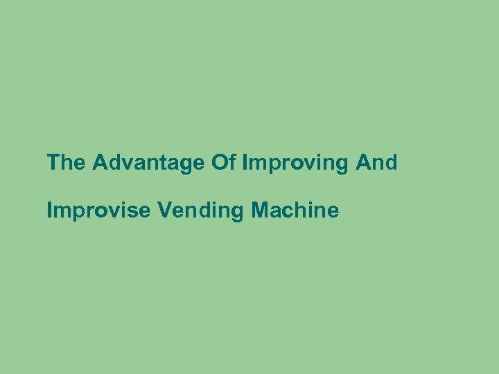The Advantage Of Improving And Improvise Vending Machine