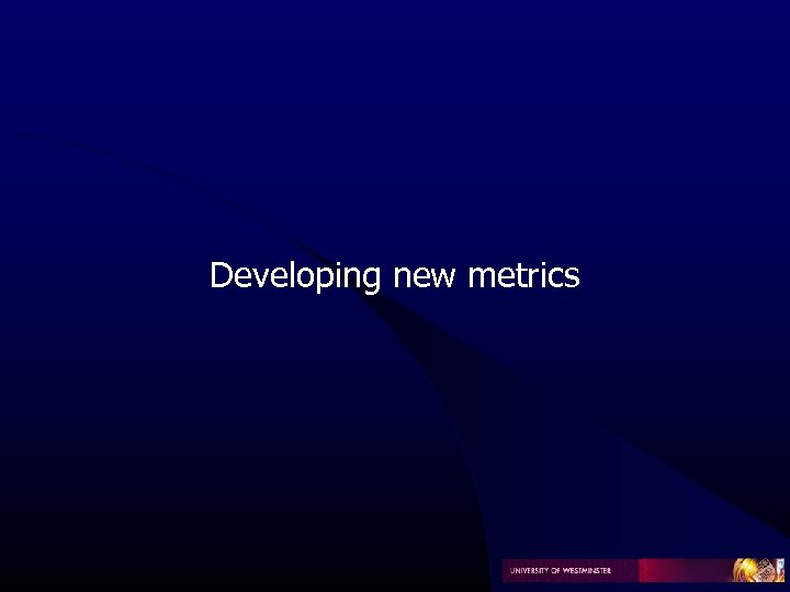 Developing new metrics