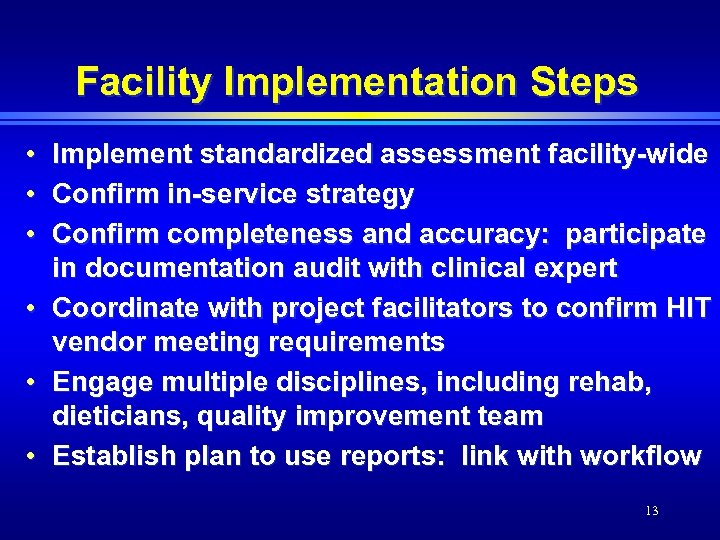Facility Implementation Steps • • • Implement standardized assessment facility-wide Confirm in-service strategy Confirm