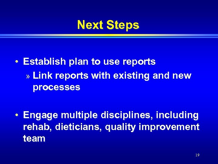 Next Steps • Establish plan to use reports » Link reports with existing and
