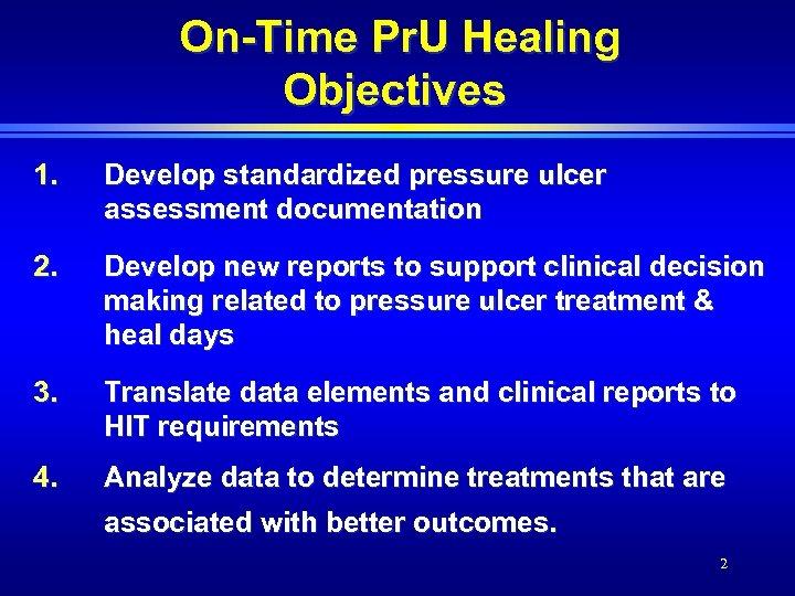 On-Time Pr. U Healing Objectives 1. Develop standardized pressure ulcer assessment documentation 2. Develop