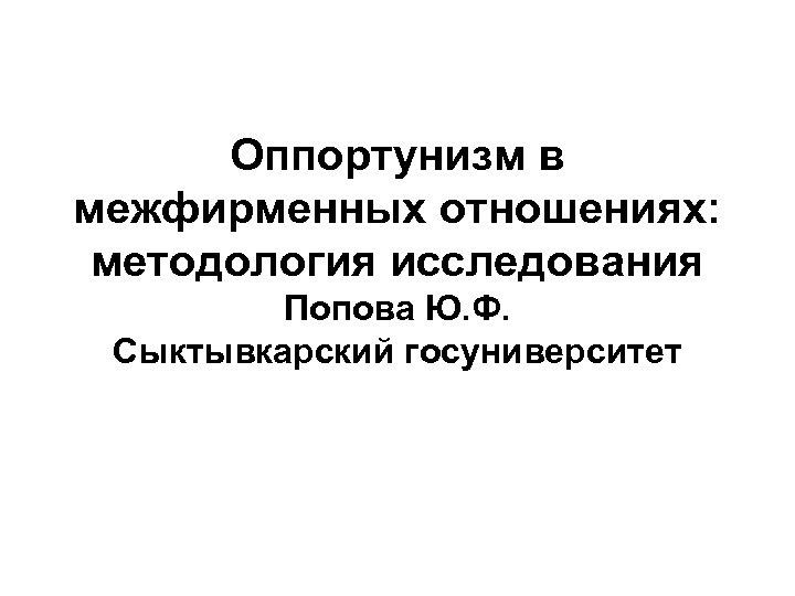 Оппортунизм в межфирменных отношениях: методология исследования Попова Ю. Ф. Сыктывкарский госуниверситет