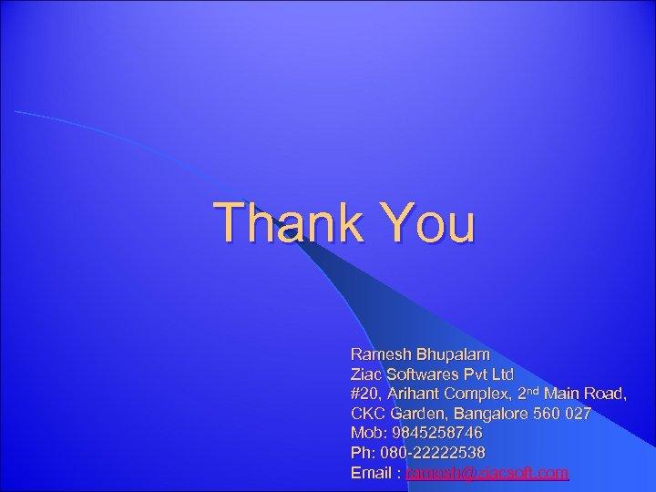 Thank You Ramesh Bhupalam Ziac Softwares Pvt Ltd #20, Arihant Complex, 2 nd Main
