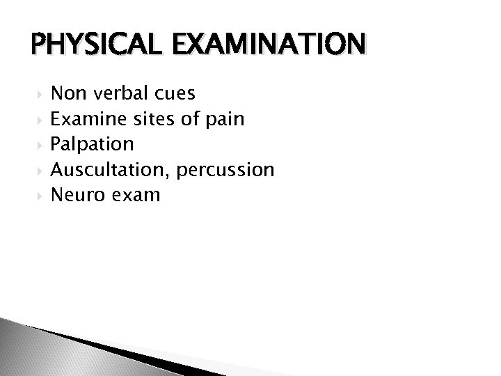 PHYSICAL EXAMINATION Non verbal cues Examine sites of pain Palpation Auscultation, percussion Neuro exam