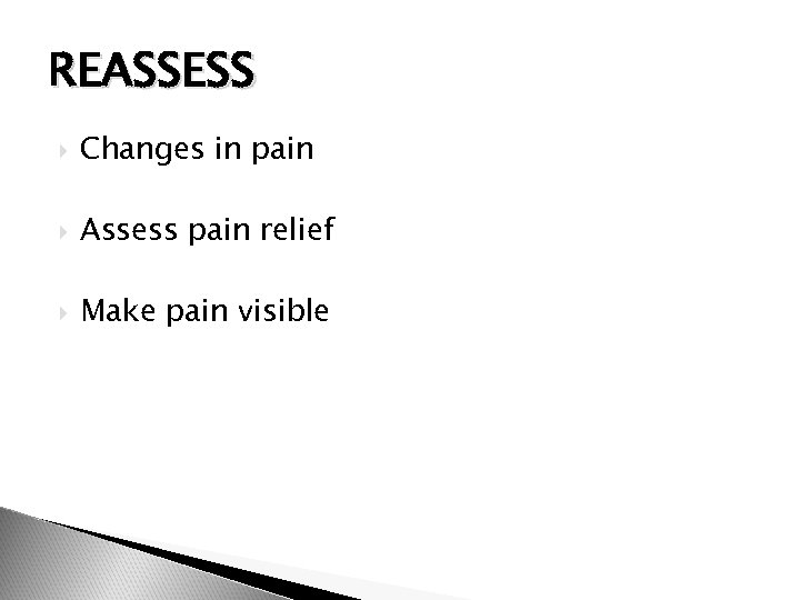 REASSESS Changes in pain Assess pain relief Make pain visible