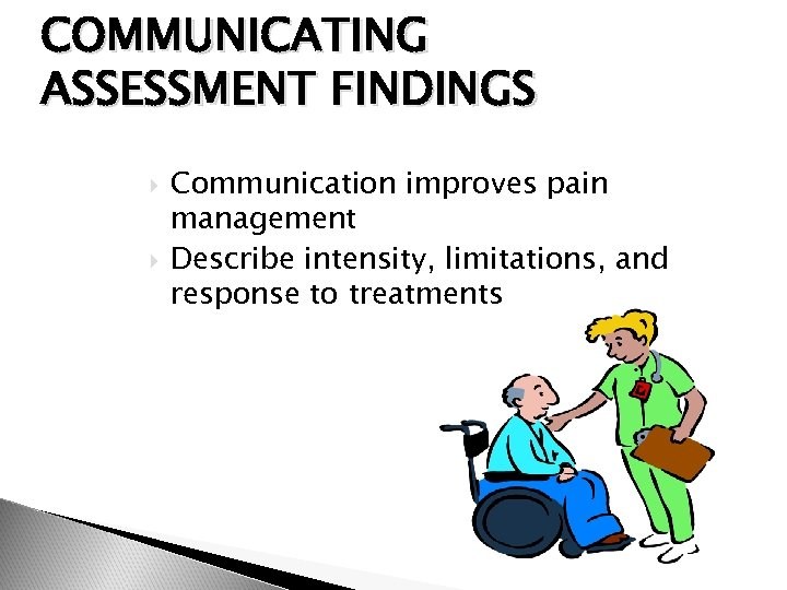 COMMUNICATING ASSESSMENT FINDINGS Communication improves pain management Describe intensity, limitations, and response to treatments