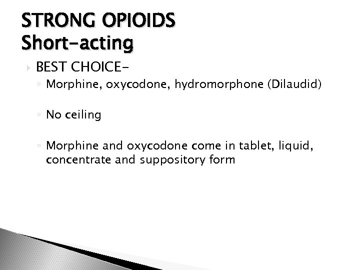 STRONG OPIOIDS Short-acting BEST CHOICE- ◦ Morphine, oxycodone, hydromorphone (Dilaudid) ◦ No ceiling ◦