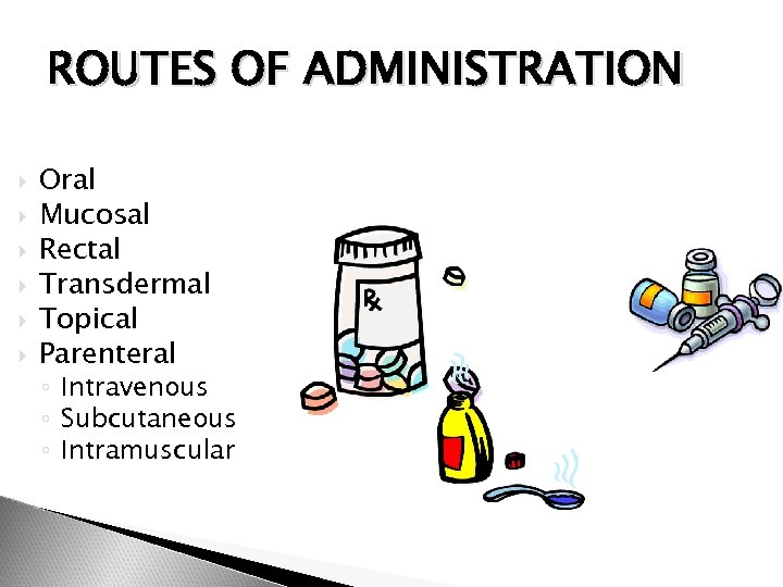 ROUTES OF ADMINISTRATION Oral Mucosal Rectal Transdermal Topical Parenteral ◦ Intravenous ◦ Subcutaneous ◦