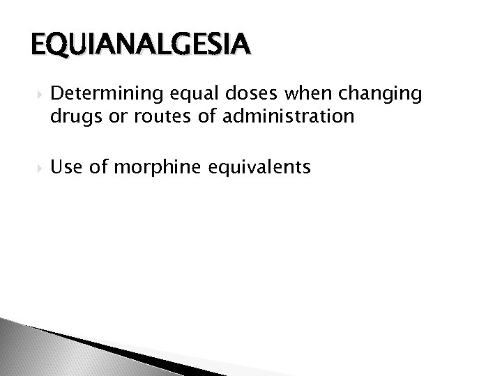 EQUIANALGESIA Determining equal doses when changing drugs or routes of administration Use of morphine