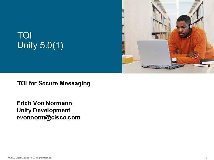 TOI Unity 5. 0(1) TOI for Secure Messaging Erich Von Normann Unity Development evonnorm@cisco.