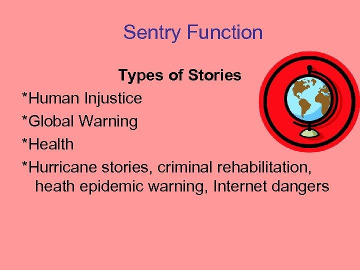 Sentry Function Types of Stories *Human Injustice *Global Warning *Health *Hurricane stories, criminal rehabilitation,