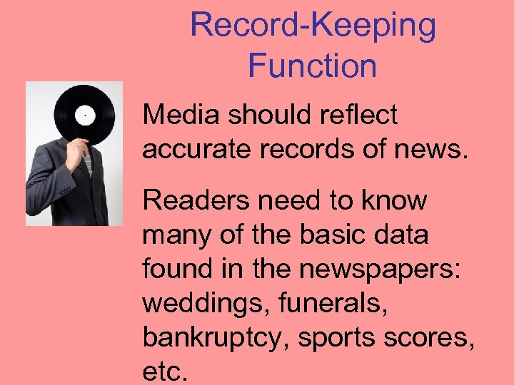 Record-Keeping Function Media should reflect accurate records of news. Readers need to know many