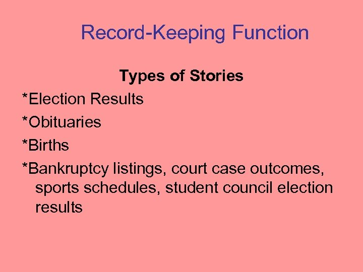 Record-Keeping Function Types of Stories *Election Results *Obituaries *Births *Bankruptcy listings, court case outcomes,