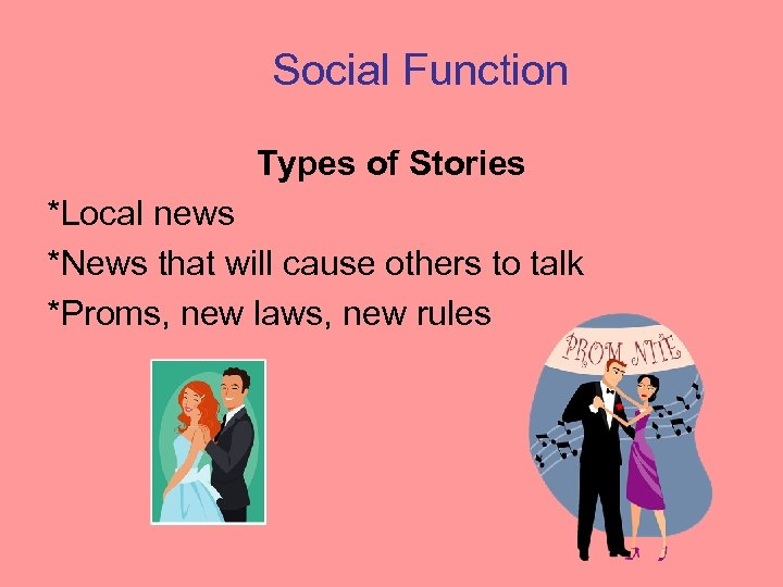 Social Function Types of Stories *Local news *News that will cause others to talk
