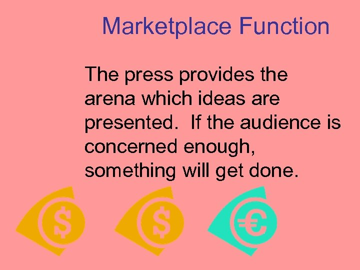 Marketplace Function The press provides the arena which ideas are presented. If the audience