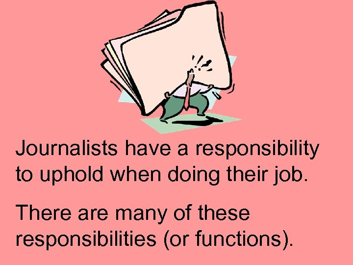 Journalists have a responsibility to uphold when doing their job. There are many of