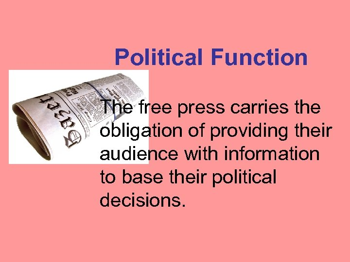 Political Function The free press carries the obligation of providing their audience with information