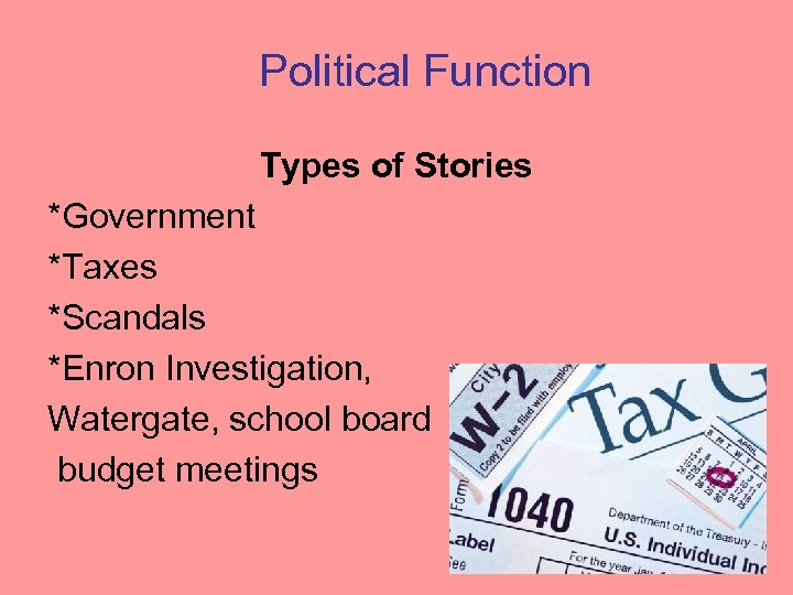 Political Function Types of Stories *Government *Taxes *Scandals *Enron Investigation, Watergate, school board budget