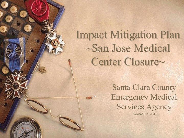 Impact Mitigation Plan ~San Jose Medical Center Closure~ Santa Clara County Emergency Medical Services