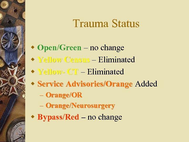 Trauma Status w Open/Green – no change w Yellow Census – Eliminated w Yellow-