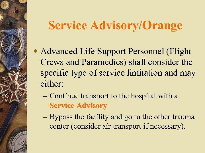 Service Advisory/Orange w Advanced Life Support Personnel (Flight Crews and Paramedics) shall consider the